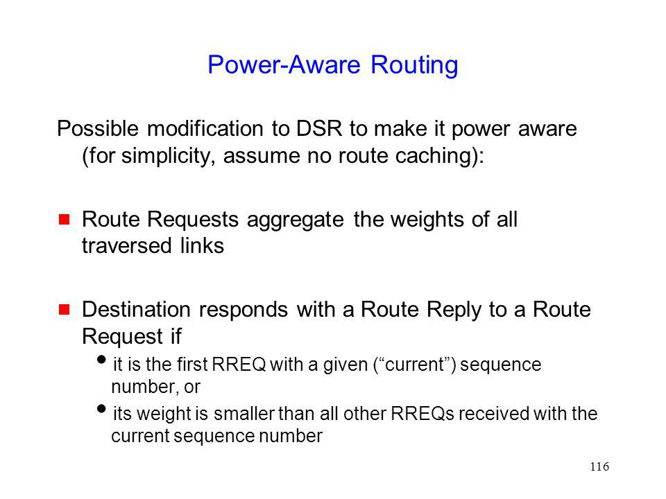 Power-Aware Routing Possible modification to DSR to make it power aware (for simplicity, assume no route caching):