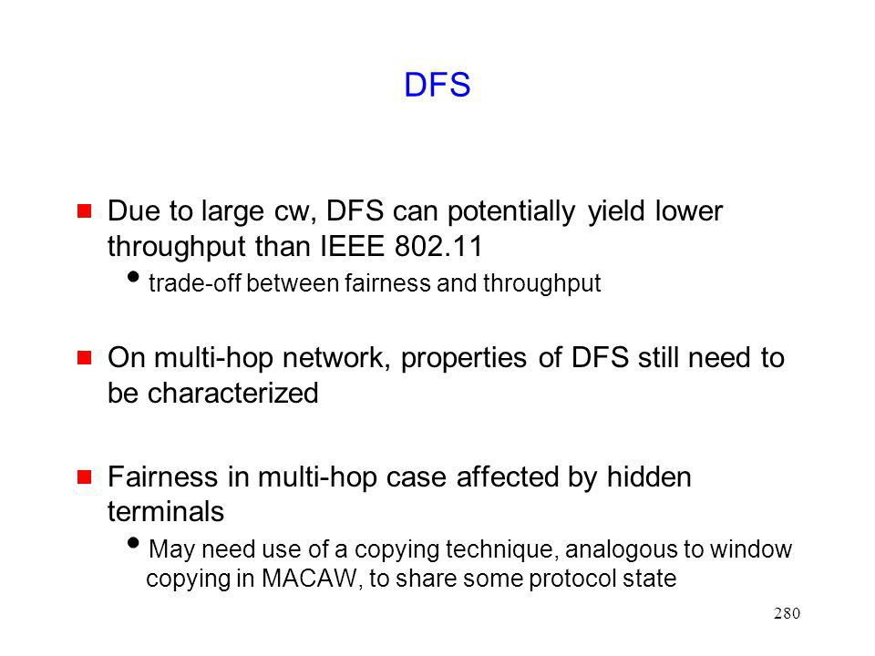 DFS Due to large cw, DFS can potentially yield lower throughput than IEEE 802.11. trade-off between fairness and throughput.