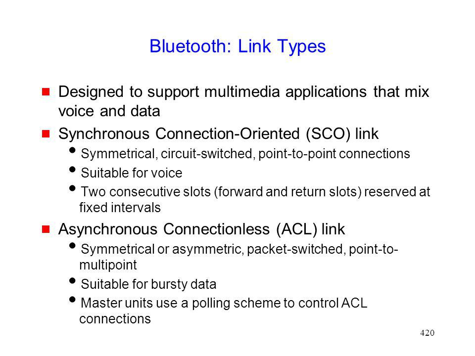 Bluetooth: Link Types Designed to support multimedia applications that mix voice and data. Synchronous Connection-Oriented (SCO) link.