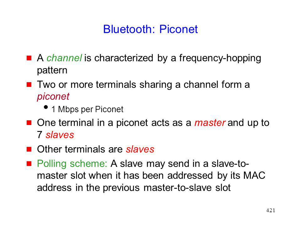 Bluetooth: Piconet A channel is characterized by a frequency-hopping pattern. Two or more terminals sharing a channel form a piconet.