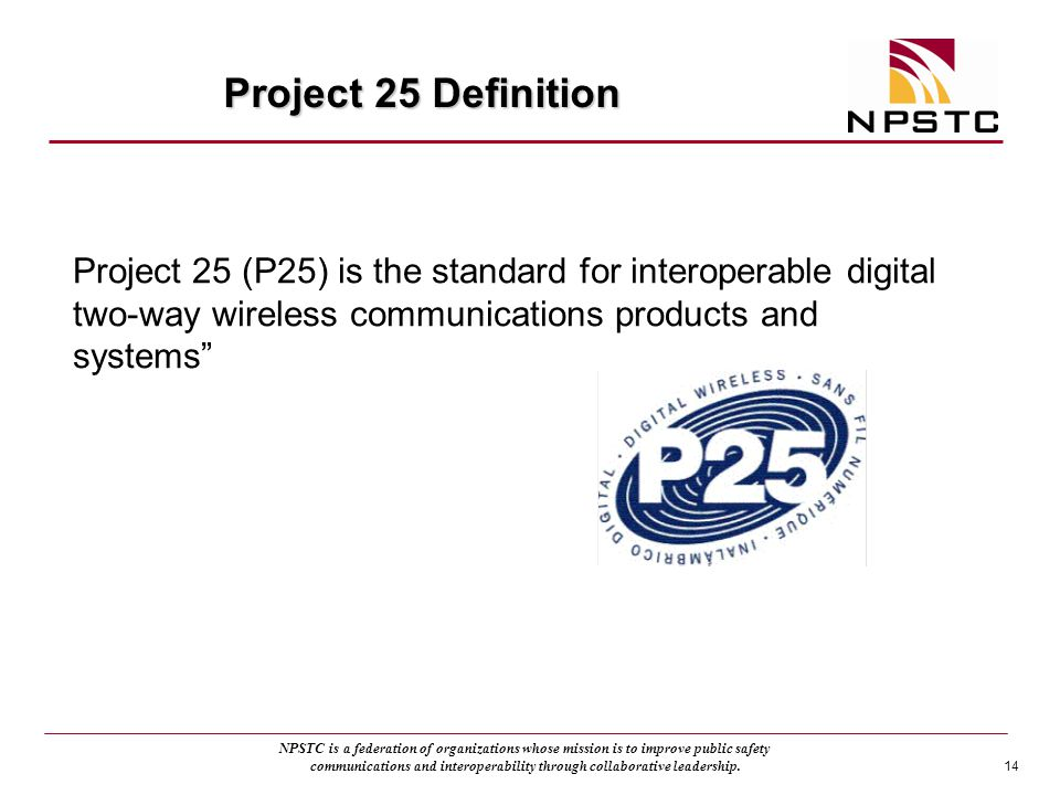 Project 25 Definition Project 25 (P25) is the standard for interoperable digital two-way wireless communications products and systems