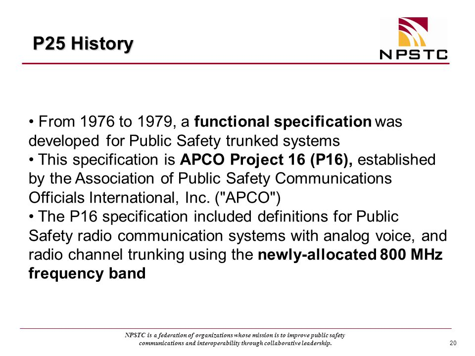P25 History From 1976 to 1979, a functional specification was developed for Public Safety trunked systems.