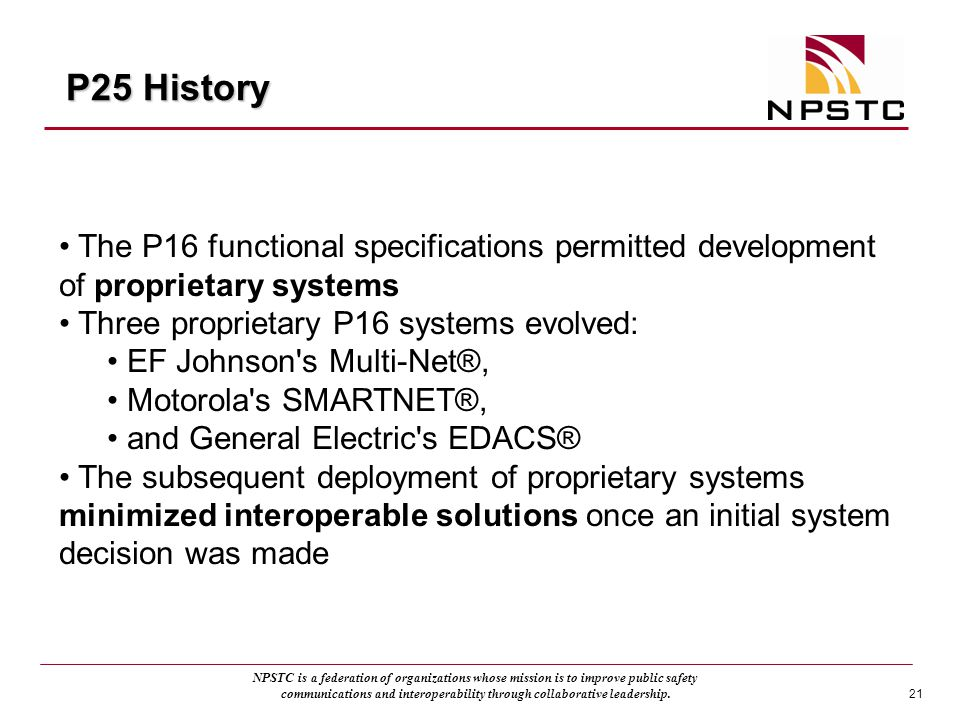 P25 History The P16 functional specifications permitted development of proprietary systems. Three proprietary P16 systems evolved: