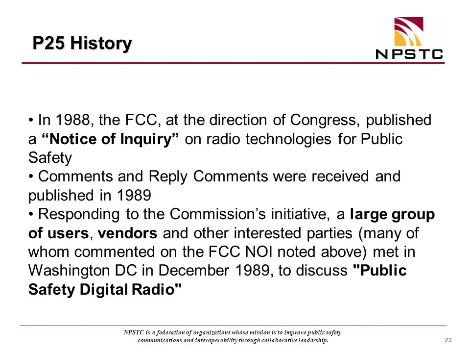 P25 History In 1988, the FCC, at the direction of Congress, published a Notice of Inquiry on radio technologies for Public Safety.