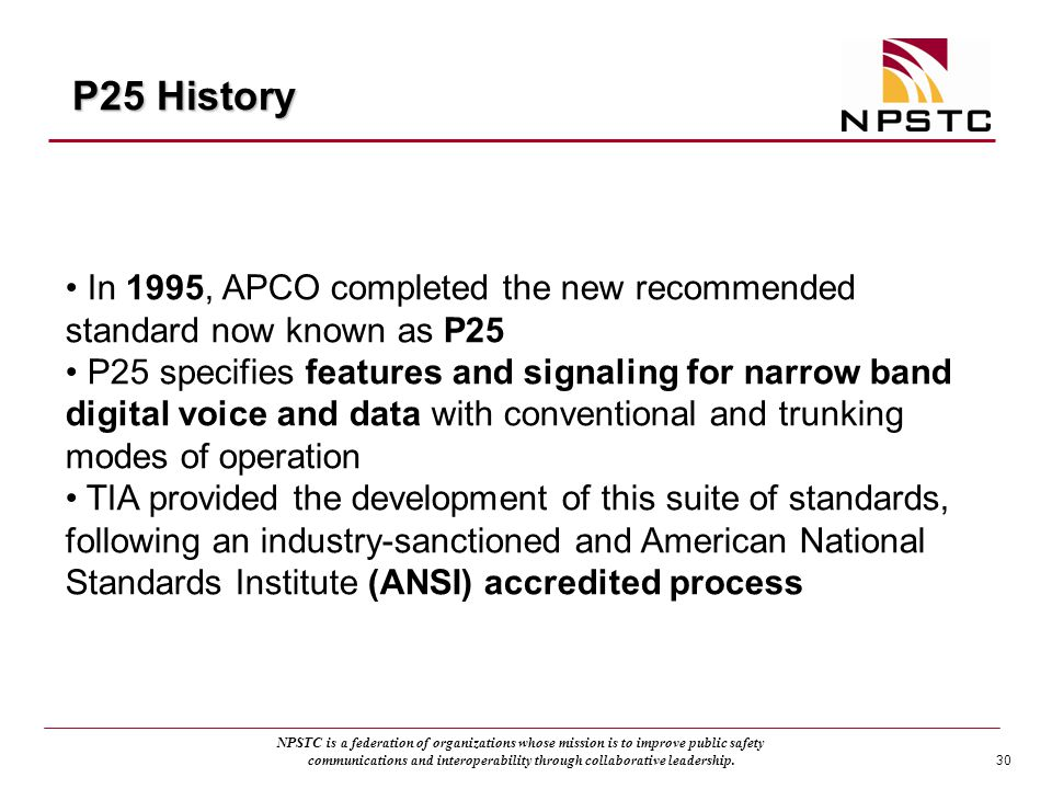 P25 History In 1995, APCO completed the new recommended standard now known as P25.