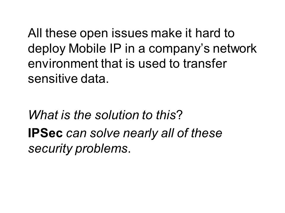 All these open issues make it hard to deploy Mobile IP in a company's network environment that is used to transfer sensitive data.