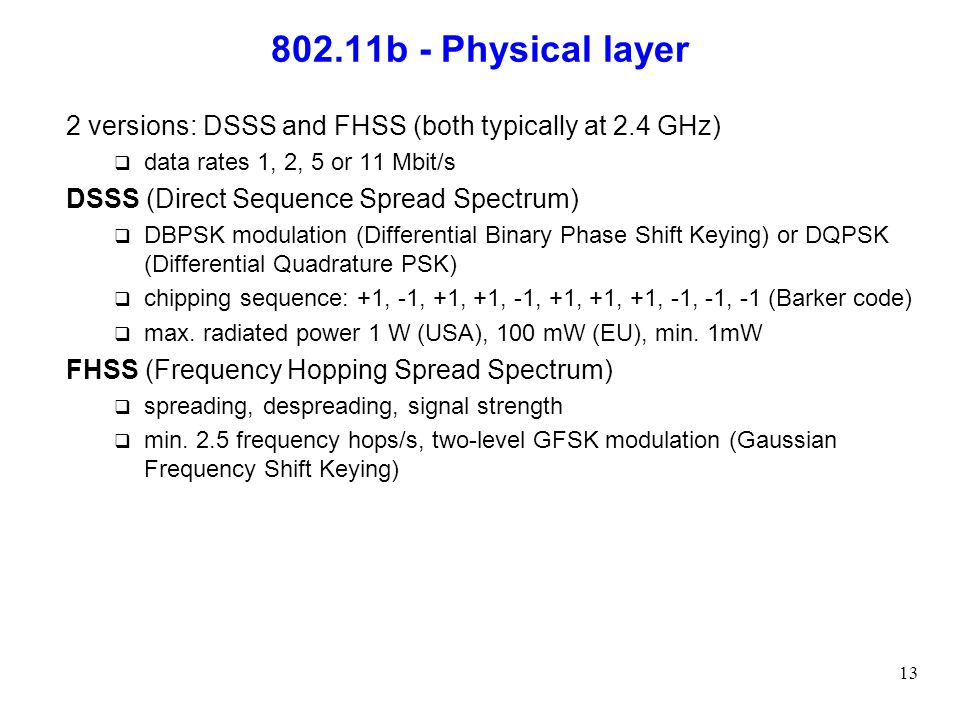 802.11b - Physical layer 2 versions: DSSS and FHSS (both typically at 2.4 GHz) data rates 1, 2, 5 or 11 Mbit/s.