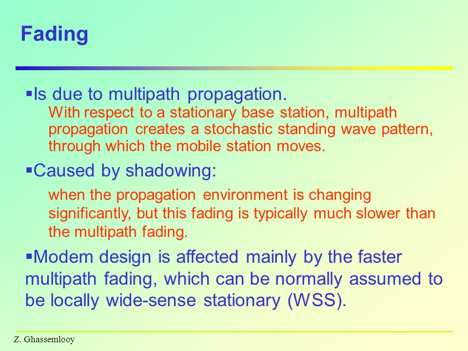 Fading Is due to multipath propagation. Caused by shadowing: