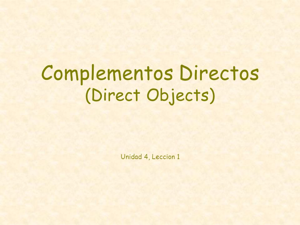 Complementos Directos (Direct Objects) Unidad 4, Leccion 1