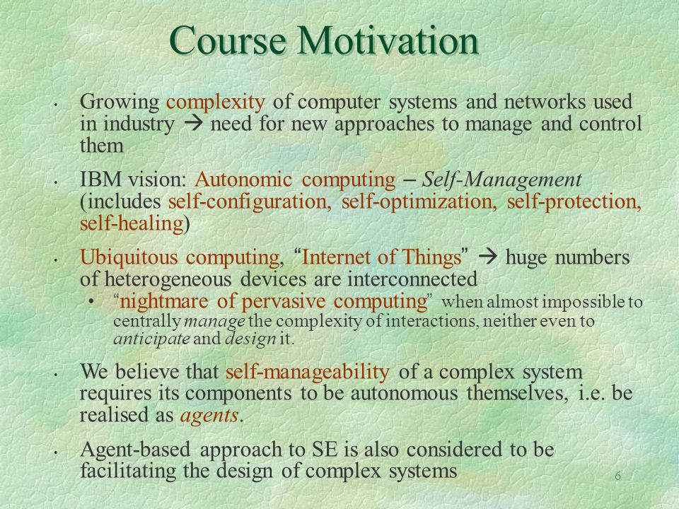 Course Motivation Growing complexity of computer systems and networks used in industry  need for new approaches to manage and control them.