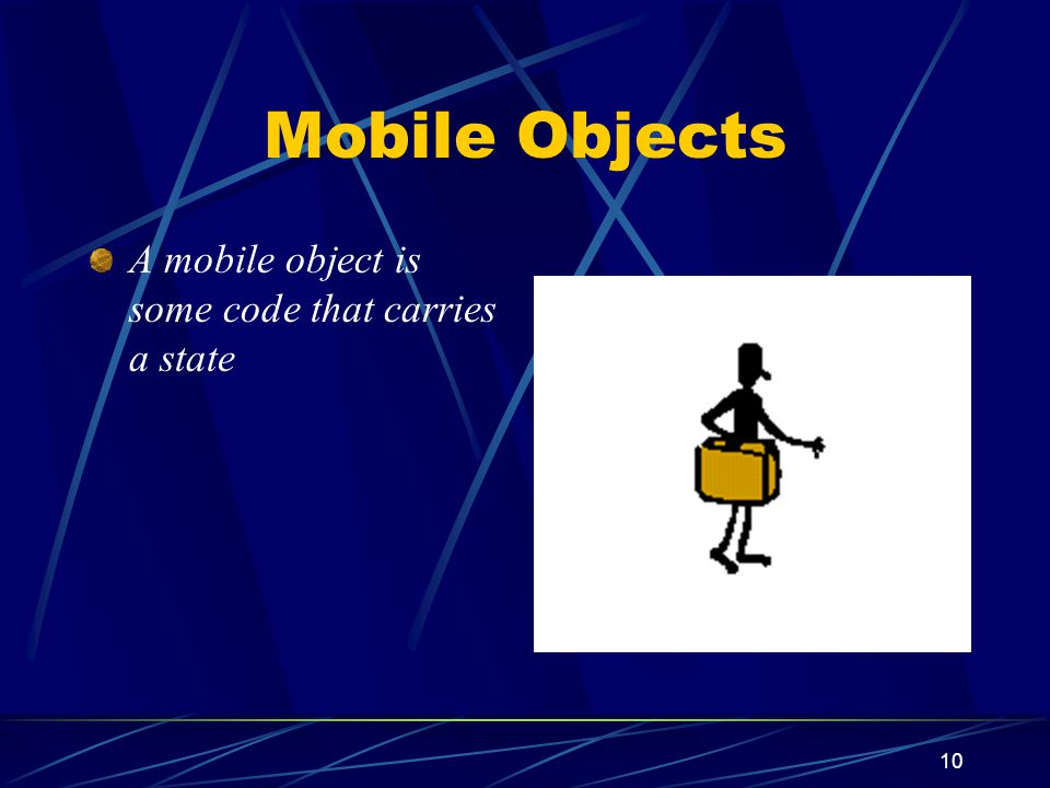 Mobile Objects A mobile object is some code that carries a state