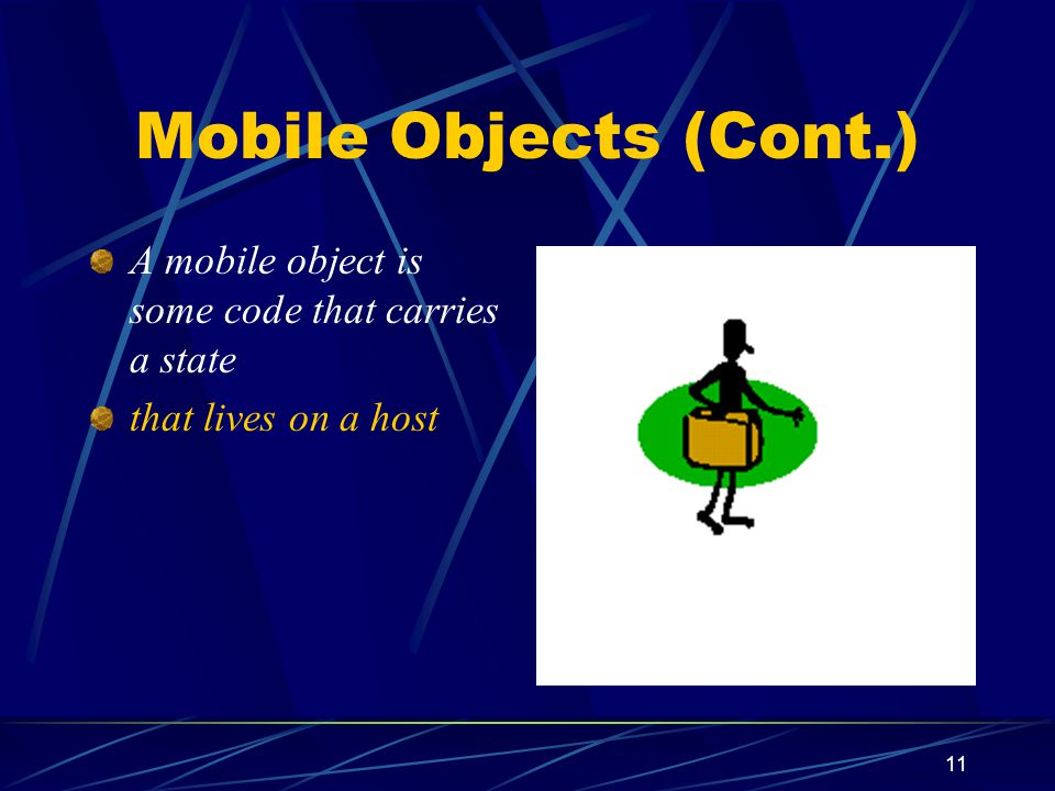 Mobile Objects (Cont.) A mobile object is some code that carries a state that lives on a host