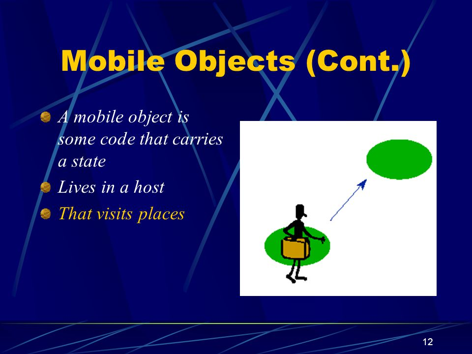 Mobile Objects (Cont.) A mobile object is some code that carries a state.
