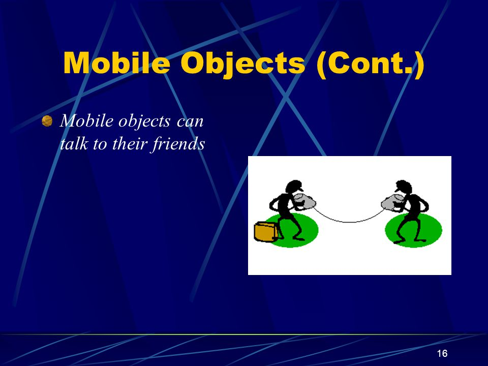 Mobile Objects (Cont.) Mobile objects can talk to their friends