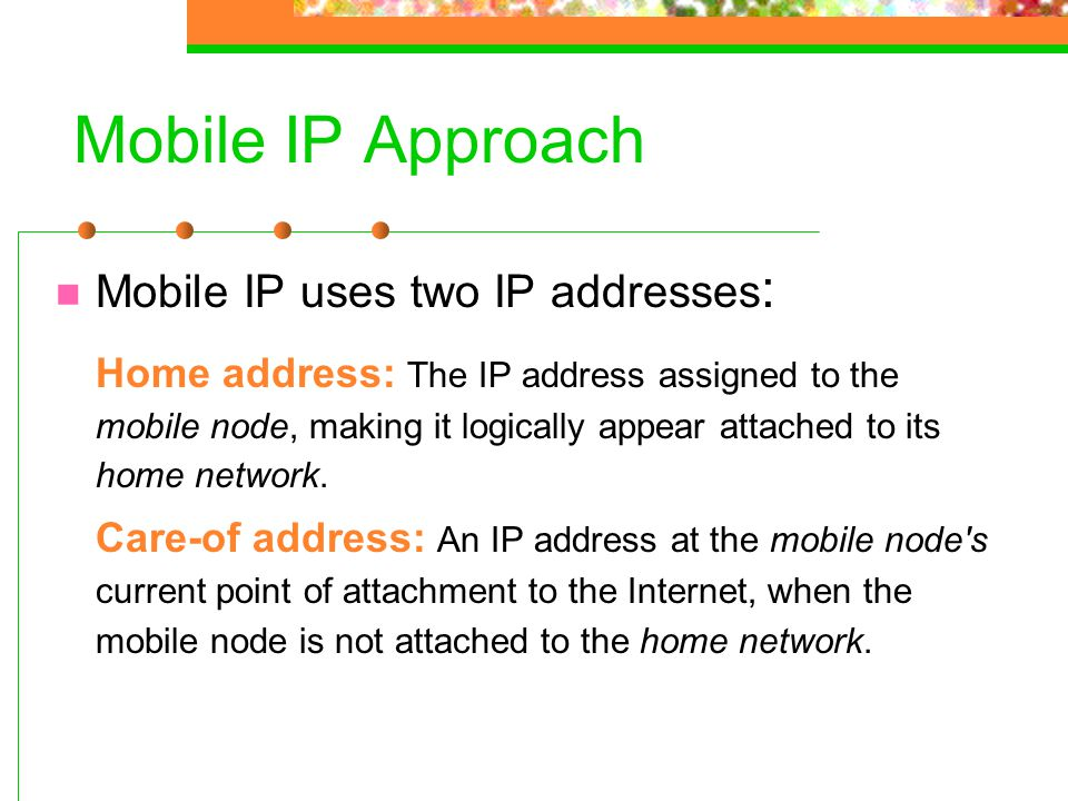 Mobile IP Approach Mobile IP uses two IP addresses: