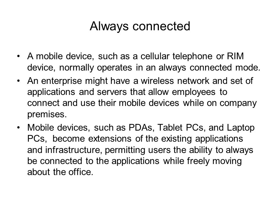 Always connected A mobile device, such as a cellular telephone or RIM device, normally operates in an always connected mode.