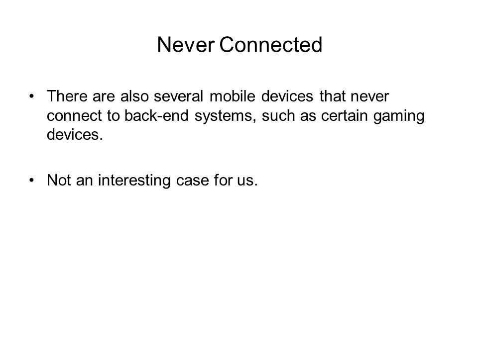 Never Connected There are also several mobile devices that never connect to back-end systems, such as certain gaming devices.