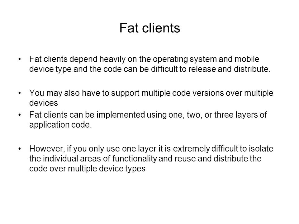 Fat clients Fat clients depend heavily on the operating system and mobile device type and the code can be difficult to release and distribute.