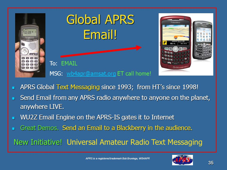Global APRS Email! To: EMAIL. MSG: wb4apr@amsat.org ET call home! APRS Global Text Messaging since 1993; from HT's since 1998!