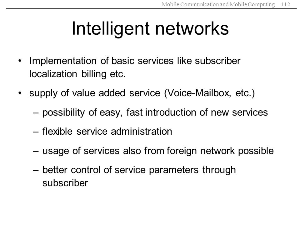Intelligent networks Implementation of basic services like subscriber localization billing etc. supply of value added service (Voice-Mailbox, etc.)