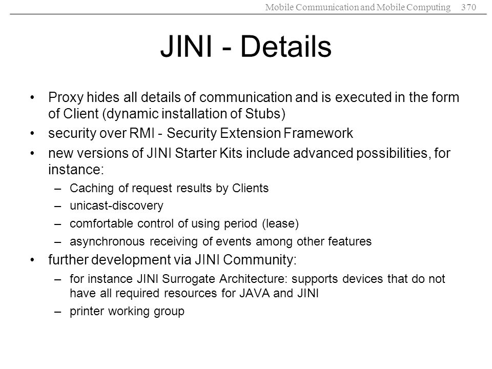 JINI - Details Proxy hides all details of communication and is executed in the form of Client (dynamic installation of Stubs)