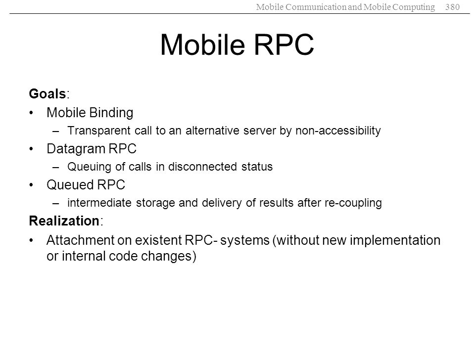 Mobile RPC Goals: Mobile Binding Datagram RPC Queued RPC Realization: