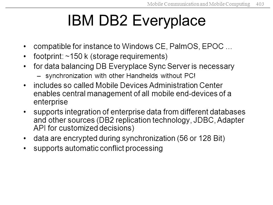 IBM DB2 Everyplace compatible for instance to Windows CE, PalmOS, EPOC ... footprint: ~150 k (storage requirements)