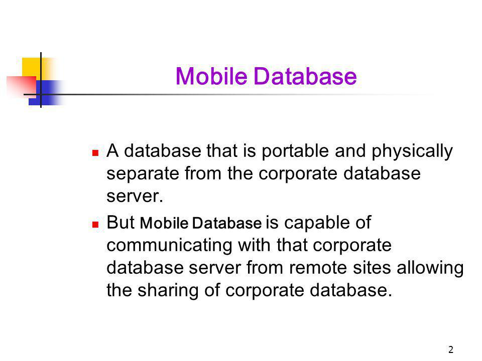 Mobile Database A database that is portable and physically separate from the corporate database server.