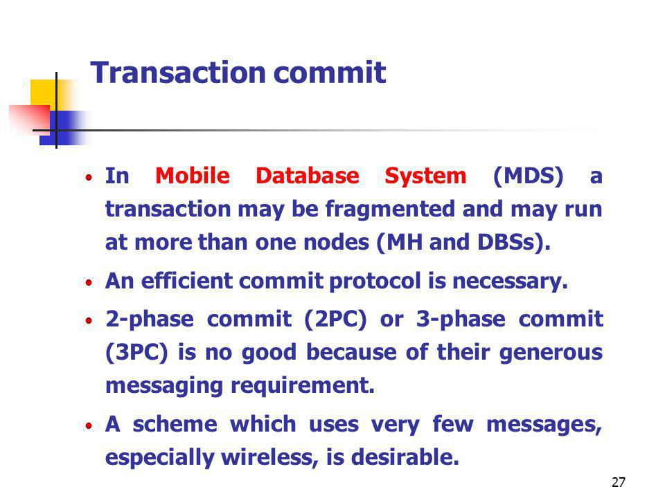 Transaction commit In Mobile Database System (MDS) a transaction may be fragmented and may run at more than one nodes (MH and DBSs).