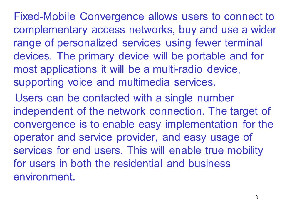 Fixed-Mobile Convergence allows users to connect to complementary access networks, buy and use a wider range of personalized services using fewer terminal devices. The primary device will be portable and for most applications it will be a multi-radio device, supporting voice and multimedia services.