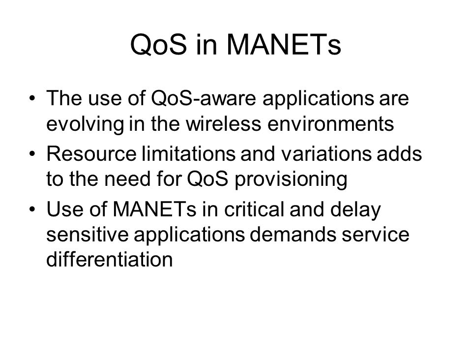 QoS in MANETs The use of QoS-aware applications are evolving in the wireless environments.