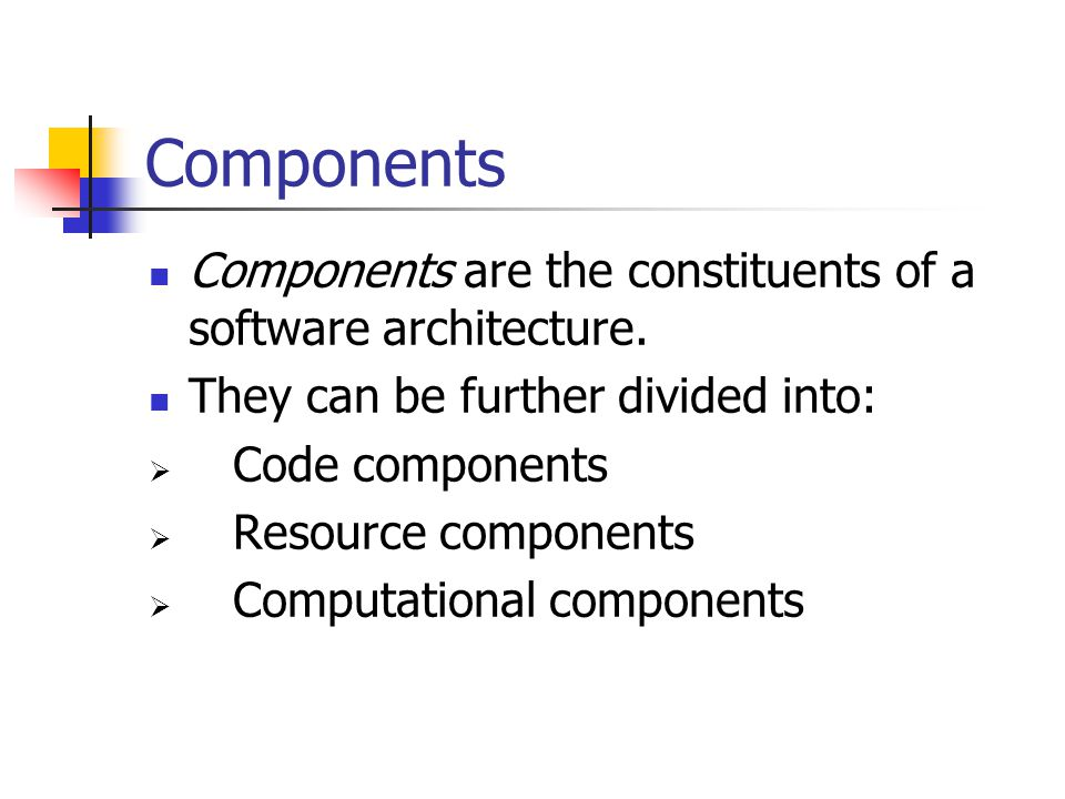 Components Components are the constituents of a software architecture.