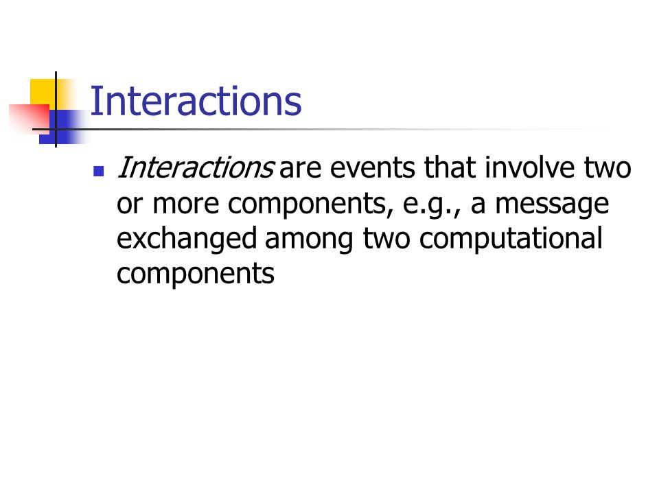 Interactions Interactions are events that involve two or more components, e.g., a message exchanged among two computational components.