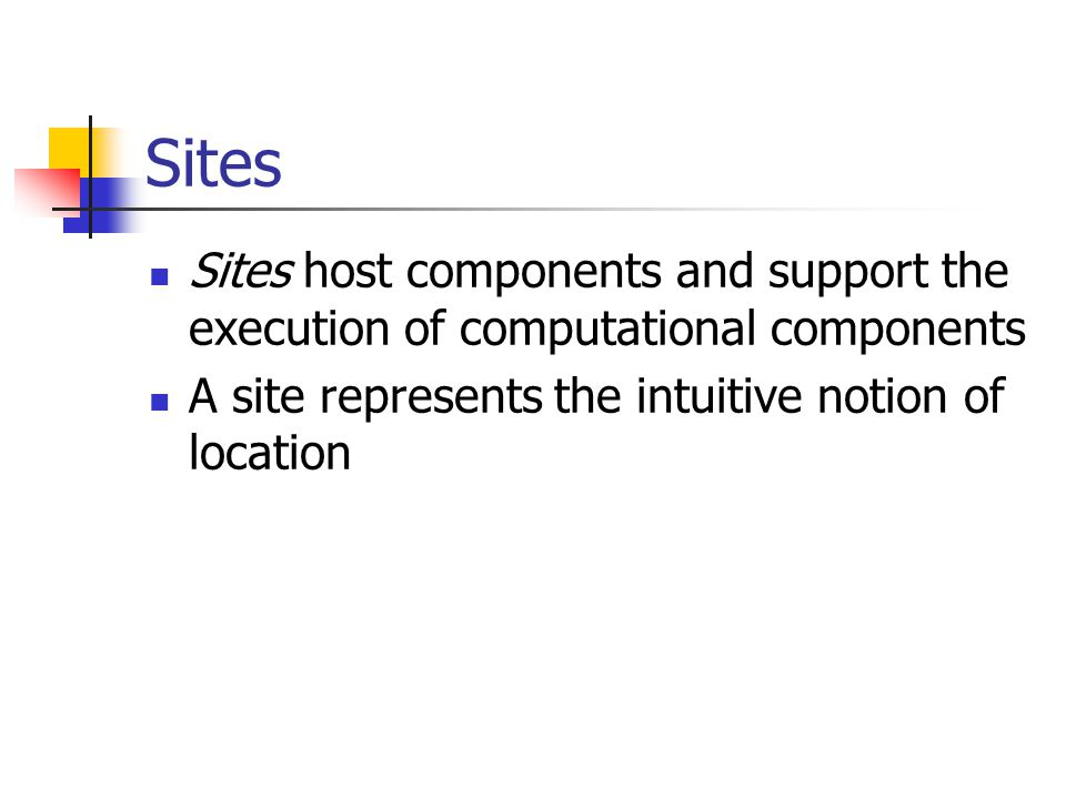 Sites Sites host components and support the execution of computational components.
