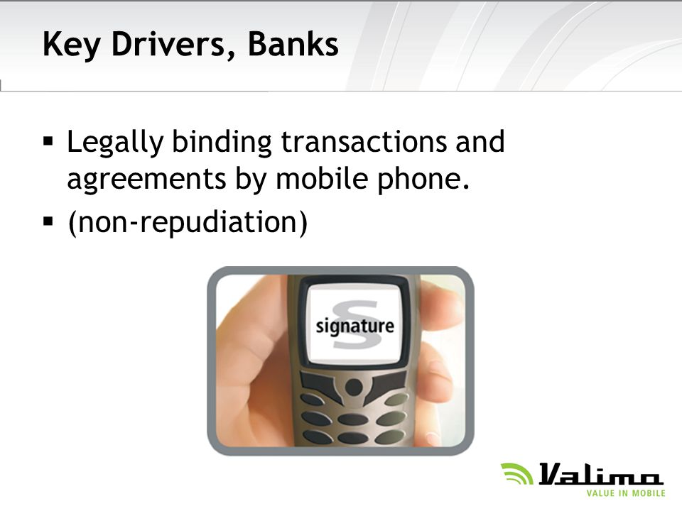 Key Drivers, Banks Legally binding transactions and agreements by mobile phone. (non-repudiation)