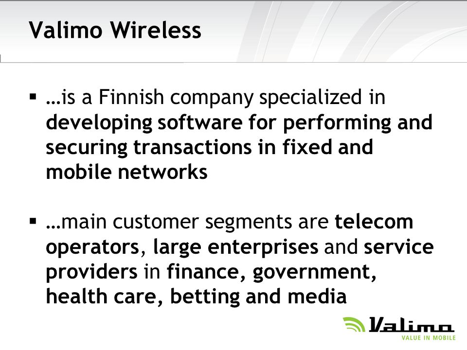 Valimo Wireless …is a Finnish company specialized in developing software for performing and securing transactions in fixed and mobile networks.