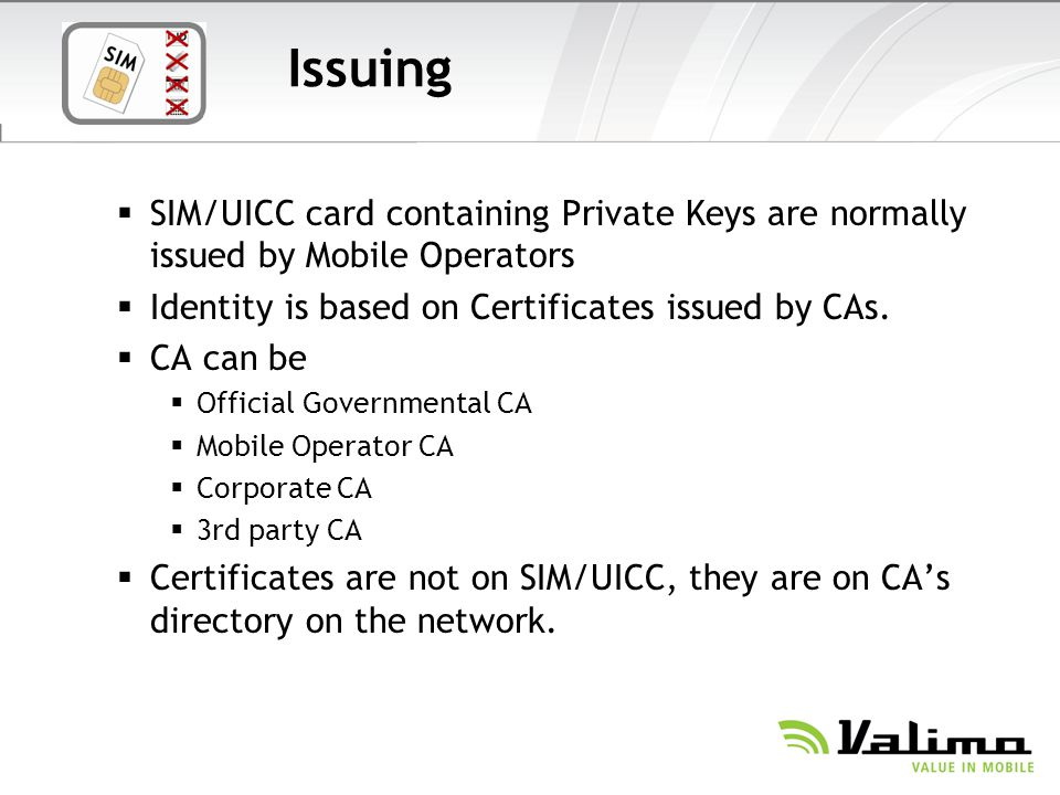 Issuing SIM/UICC card containing Private Keys are normally issued by Mobile Operators. Identity is based on Certificates issued by CAs.