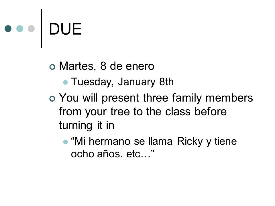 DUE Martes, 8 de enero. Tuesday, January 8th. You will present three family members from your tree to the class before turning it in.