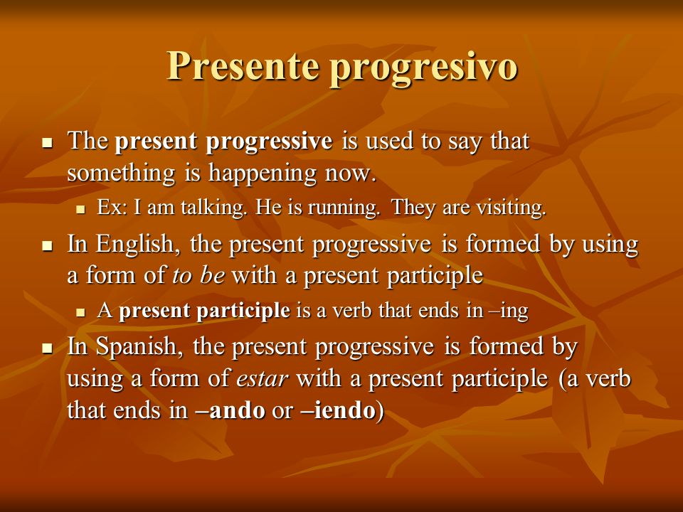 Presente progresivo The present progressive is used to say that something is happening now. Ex: I am talking. He is running. They are visiting.