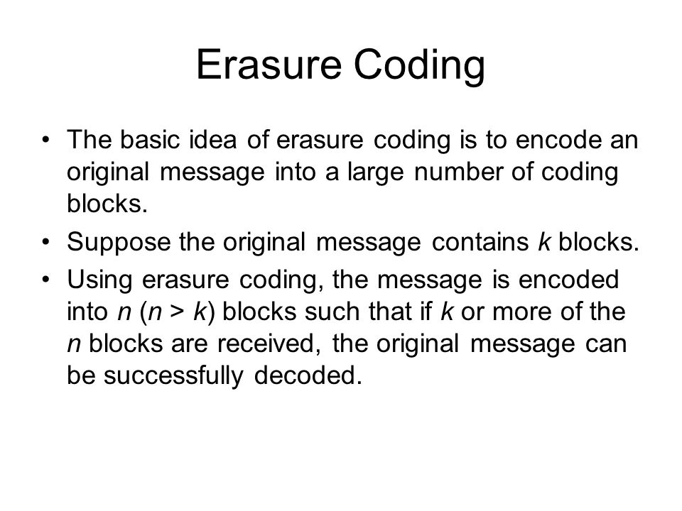 Erasure Coding The basic idea of erasure coding is to encode an original message into a large number of coding blocks.