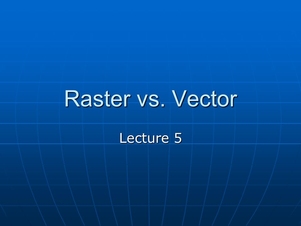 Raster vs. Vector Lecture 5