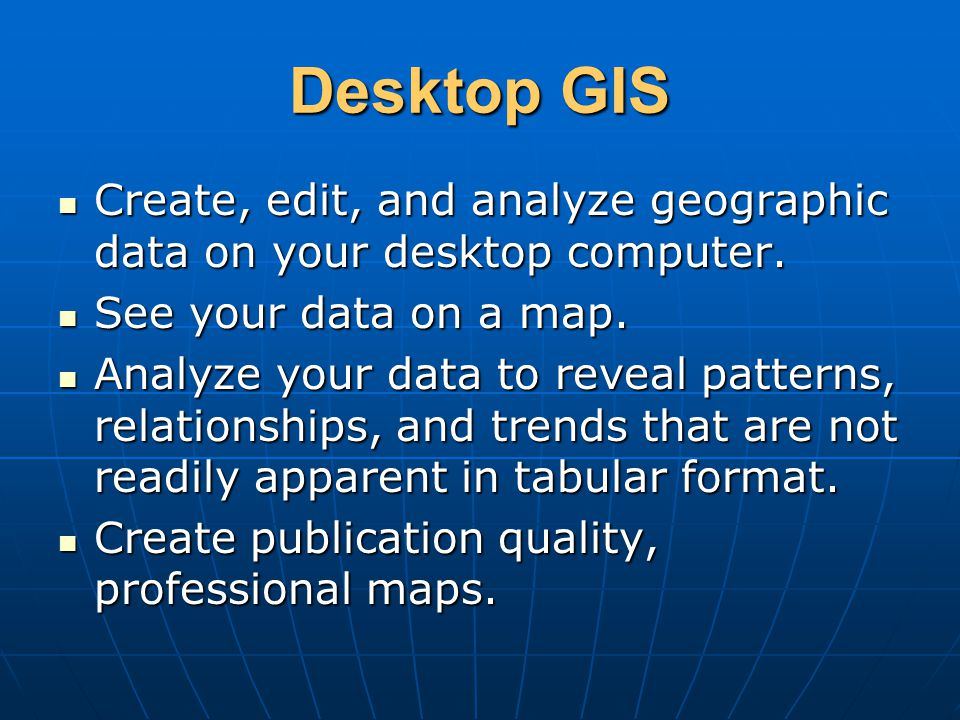 Desktop GIS Create, edit, and analyze geographic data on your desktop computer. See your data on a map.