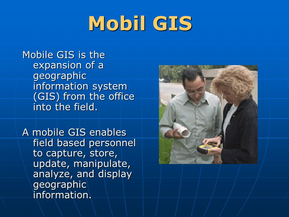 Mobil GIS Mobile GIS is the expansion of a geographic information system (GIS) from the office into the field.
