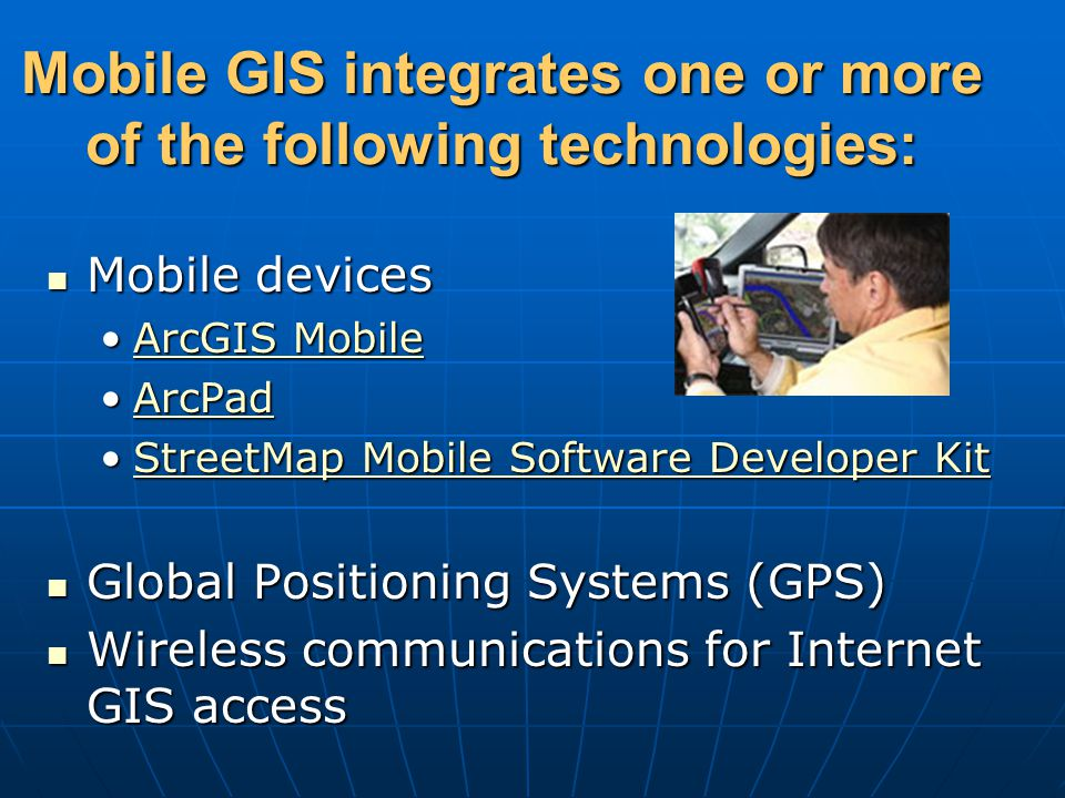 Mobile GIS integrates one or more of the following technologies: