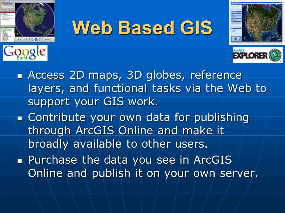 Web Based GIS Access 2D maps, 3D globes, reference layers, and functional tasks via the Web to support your GIS work.