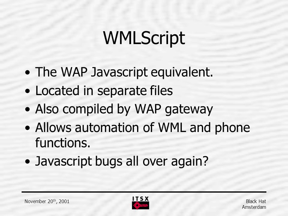 WMLScript The WAP Javascript equivalent. Located in separate files