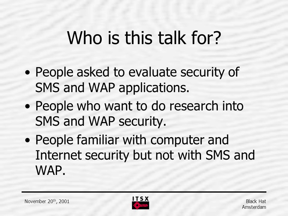 Who is this talk for People asked to evaluate security of SMS and WAP applications. People who want to do research into SMS and WAP security.