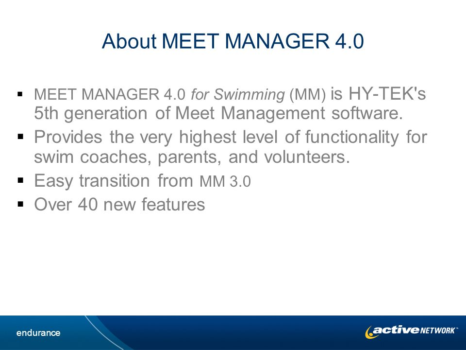 About MEET MANAGER 4.0 MEET MANAGER 4.0 for Swimming (MM) is HY-TEK s 5th generation of Meet Management software.