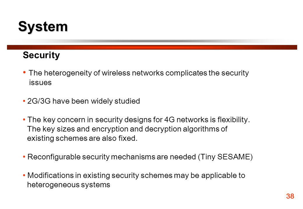 System Security. The heterogeneity of wireless networks complicates the security. issues. 2G/3G have been widely studied.