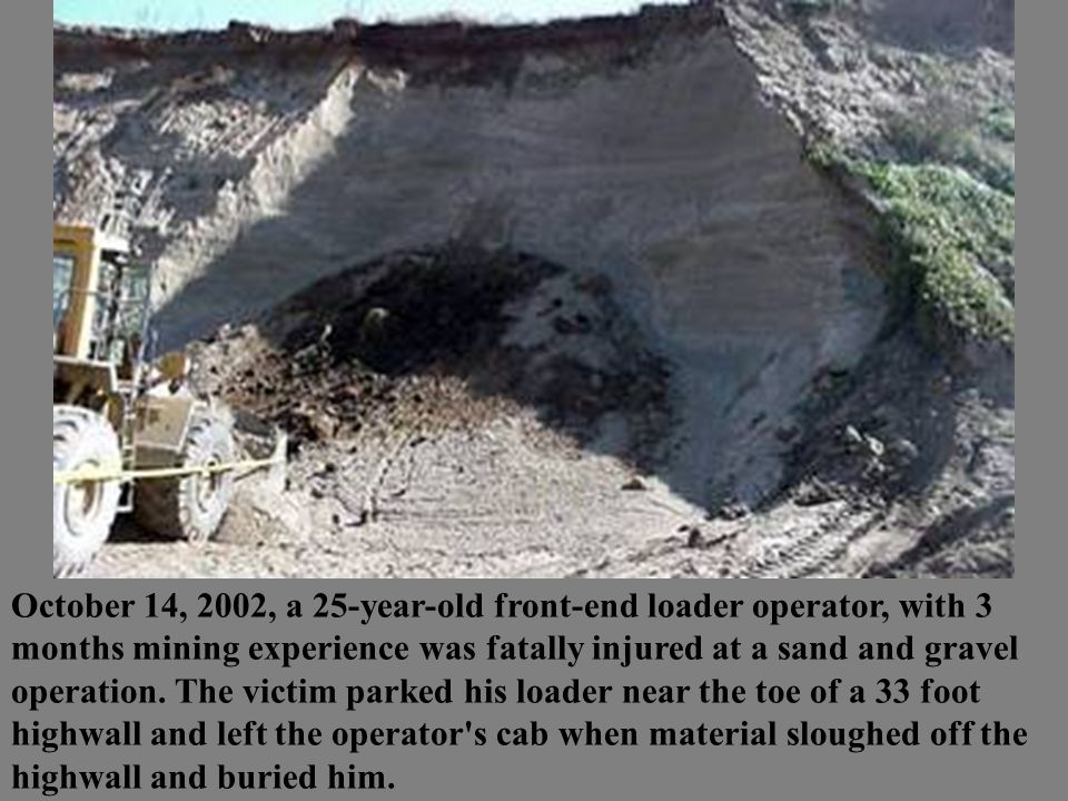 October 14, 2002, a 25-year-old front-end loader operator, with 3 months mining experience was fatally injured at a sand and gravel operation.